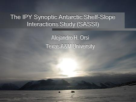 The IPY Synoptic Antarctic Shelf-Slope Interactions Study (SASSI) Alejandro H. Orsi Texas A&M University Alejandro H. Orsi Texas A&M University.