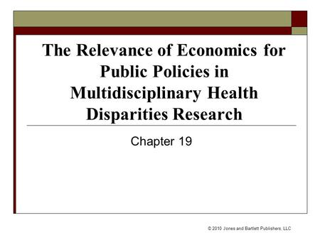 © 2010 Jones and Bartlett Publishers, LLC The Relevance of Economics for Public Policies in Multidisciplinary Health Disparities Research Chapter 19.