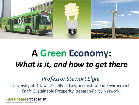 A Green Economy: What is it, and how to get there Professor Stewart Elgie University of Ottawa, Faculty of Law, and Institute of Environment Chair, Sustainable.