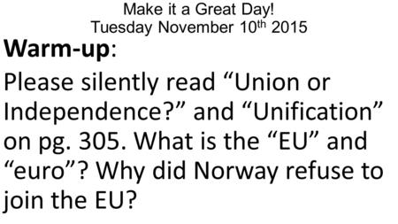 "Make it a Great Day! Tuesday November 10 th 2015 Warm-up: Please silently read ""Union or Independence?"" and ""Unification"" on pg. 305. What is the ""EU"""