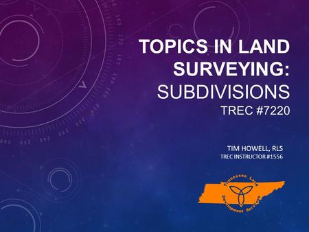 TOPICS IN LAND SURVEYING: SUBDIVISIONS TREC #7220 TIM HOWELL, RLS TREC INSTRUCTOR #1556.