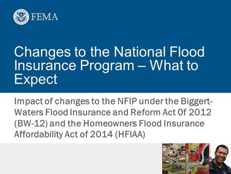 Changes to the National Flood Insurance Program – What to Expect Impact of changes to the NFIP under the Biggert- Waters Flood Insurance and Reform Act.