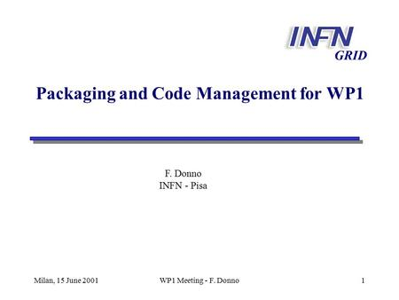 Milan, 15 June 2001WP1 Meeting - F. Donno1 GRID Packaging and Code Management for WP1 F. Donno INFN - Pisa.