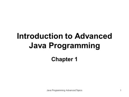 Java Programming: Advanced Topics1 Introduction to Advanced Java Programming Chapter 1.