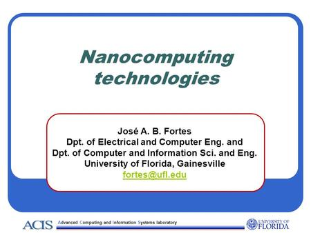 Advanced Computing and Information Systems laboratory Nanocomputing technologies José A. B. Fortes Dpt. of Electrical and Computer Eng. and Dpt. of Computer.