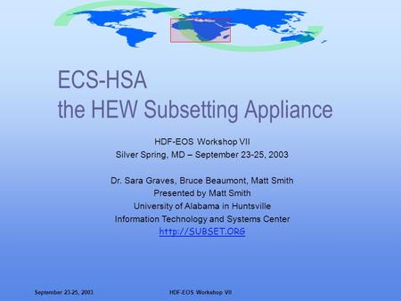 September 23-25, 2003HDF-EOS Workshop VII ECS-HSA the HEW Subsetting Appliance HDF-EOS Workshop VII Silver Spring, MD – September 23-25, 2003 Dr. Sara.