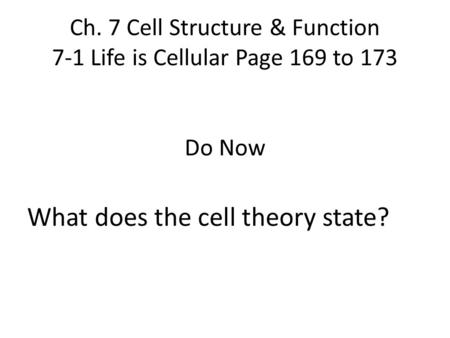 Ch. 7 Cell Structure & Function 7-1 Life is Cellular Page 169 to 173 Do Now What does the cell theory state?