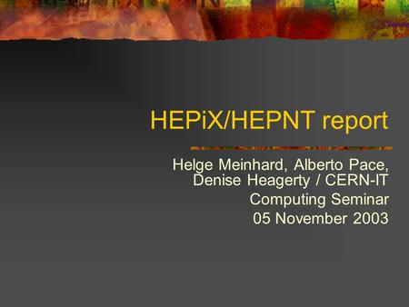 HEPiX/HEPNT report Helge Meinhard, Alberto Pace, Denise Heagerty / CERN-IT Computing Seminar 05 November 2003.
