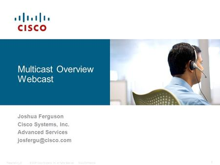 © 2006 Cisco Systems, Inc. All rights reserved.Cisco ConfidentialPresentation_ID 1 Multicast Overview Webcast Joshua Ferguson Cisco Systems, Inc. Advanced.