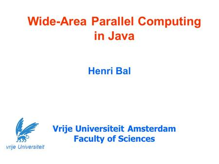 Wide-Area Parallel Computing in Java Henri Bal Vrije Universiteit Amsterdam Faculty of Sciences vrije Universiteit.