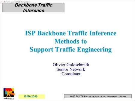 1 ISMA 2000 1 Backbone Traffic Inference MAKE SYSTEMS THE NETWORK RESOURCE PLANNING COMPANY ISP Backbone Traffic Inference Methods to Support Traffic Engineering.