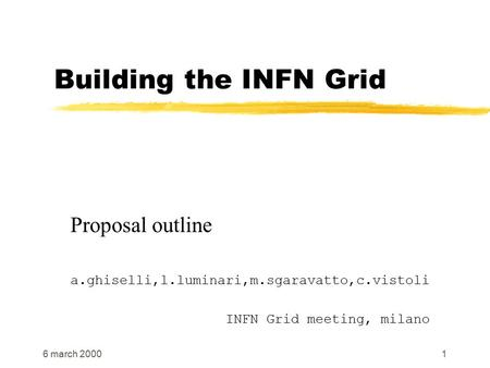 6 march 20001 Building the INFN Grid Proposal outline a.ghiselli,l.luminari,m.sgaravatto,c.vistoli INFN Grid meeting, milano.