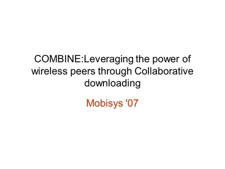 COMBINE:Leveraging the power of wireless peers through Collaborative downloading Mobisys '07.