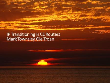IP Transitioning in CE Routers Mark Townsley, Ole Troan.