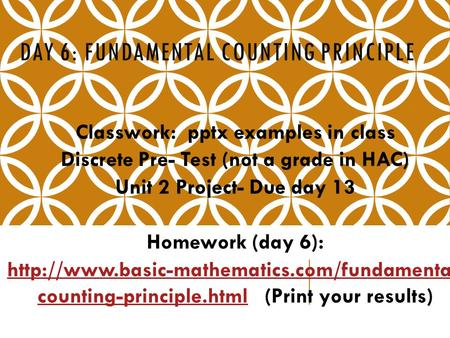 DAY 6: FUNDAMENTAL COUNTING PRINCIPLE Classwork: pptx examples in class Discrete Pre- Test (not a grade in HAC) Unit 2 Project- Due day 13 Homework (day.