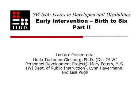 SW 644: Issues in Developmental Disabilities Early Intervention – Birth to Six Part II Lecture Presenters: Linda Tuchman-Ginsburg, Ph.D. (Dir. Of WI Personnel.
