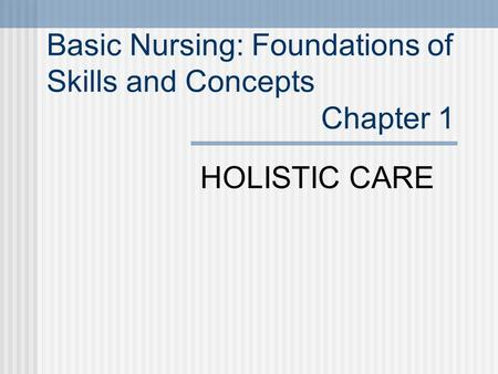 HOLISTIC CARE Basic Nursing: Foundations of Skills and Concepts Chapter 1.