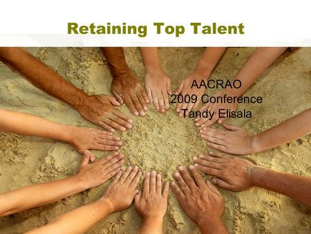 Retaining Top Talent AACRAO 2009 Conference Tandy Elisala.