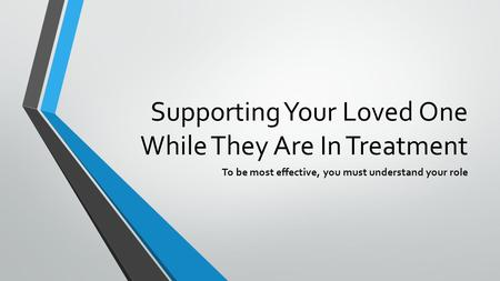 Supporting Your Loved One While They Are In Treatment To be most effective, you must understand your role.