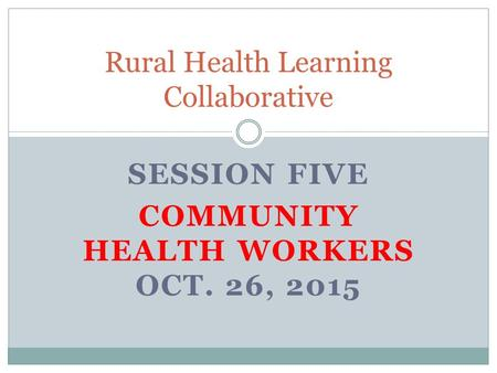 SESSION FIVE COMMUNITY HEALTH WORKERS OCT. 26, 2015 Rural Health Learning Collaborative.