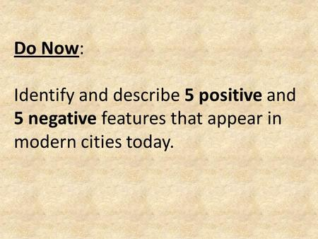 Do Now: Identify and describe 5 positive and 5 negative features that appear in modern cities today.