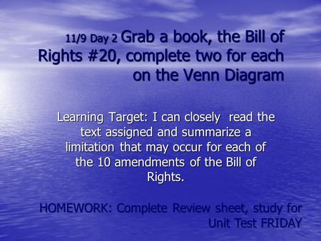 11/9 Day 2 Grab a book, the Bill of Rights #20, complete two for each on the Venn Diagram Learning Target: I can closely read the text assigned and summarize.