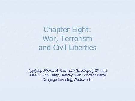 Chapter Eight: War, Terrorism and Civil Liberties Applying Ethics: A Text with Readings (10 th ed.) Julie C. Van Camp, Jeffrey Olen, Vincent Barry Cengage.