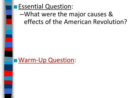 ■ Essential Question: – What were the major causes & effects of the American Revolution? ■ Warm-Up Question: