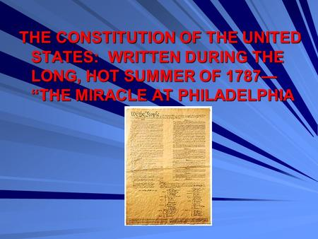 "THE CONSTITUTION OF THE UNITED STATES: WRITTEN DURING THE LONG, HOT SUMMER OF 1787— ""THE MIRACLE AT PHILADELPHIA."