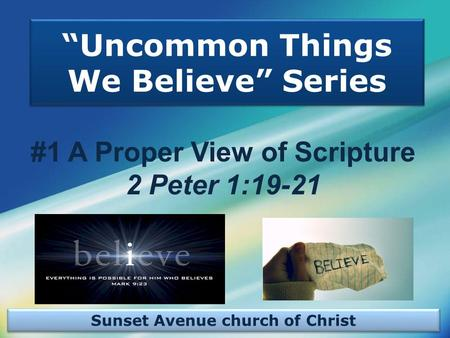 "Sunset Avenue church of Christ ""Uncommon Things We Believe"" Series #1 A Proper View of Scripture 2 Peter 1:19-21."