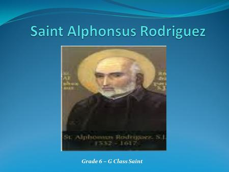 Grade 6 – G Class Saint. Name: Alphonsus Rodriguez Birthplace: Segovia,Spain Birthdate: July 25,1532 Wife : Mary Francisco Suarez Died On: October 31,