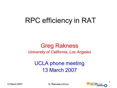 13 March 2007G. Rakness (UCLA) 1 RPC efficiency in RAT Greg Rakness University of California, Los Angeles UCLA phone meeting 13 March 2007.