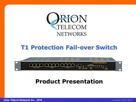 Slide 1 Orion Telecom Networks Inc. - 2010Slide 1 T1 Protection Fail-over Switch xcvcxv Updated: April, 2010Orion Telecom Networks Inc. - 2010 T1 Protection.