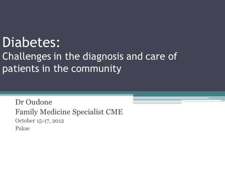 Diabetes: Challenges in the diagnosis and care of patients in the community Dr Oudone Family Medicine Specialist CME October 15-17, 2012 Pakse.