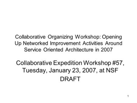 1 Collaborative Organizing Workshop: Opening Up Networked Improvement Activities Around Service Oriented Architecture in 2007 Collaborative Expedition.