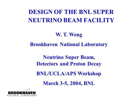 DESIGN OF THE BNL SUPER NEUTRINO BEAM FACILITY W. T. Weng Brookhaven National Laboratory Neutrino Super Beam, Detectors and Proton Decay BNL/UCLA/APS Workshop.