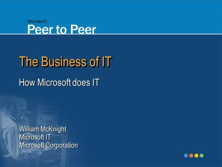 The Business of IT How Microsoft does IT William McKnight Microsoft IT Microsoft Corporation.