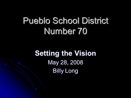 Pueblo School District Number 70 Setting the Vision May 28, 2008 Billy Long.