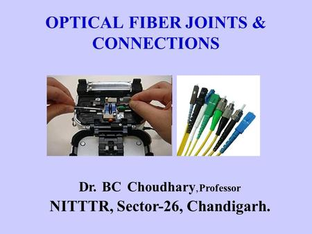 OPTICAL FIBER JOINTS & CONNECTIONS Dr. BC Choudhary,Professor NITTTR, Sector-26, Chandigarh.