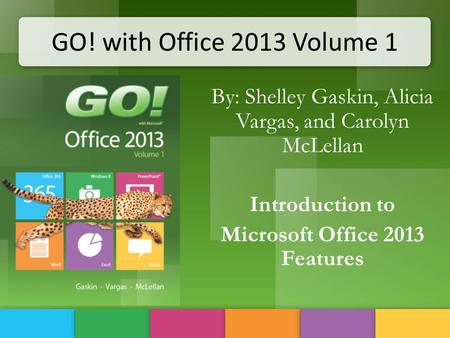 GO! with Office 2013 Volume 1 By: Shelley Gaskin, Alicia Vargas, and Carolyn McLellan Introduction to Microsoft Office 2013 Features.