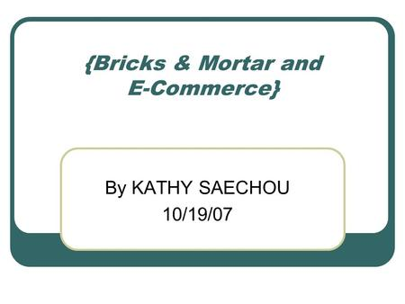 {Bricks & Mortar and E-Commerce} By KATHY SAECHOU 10/19/07.