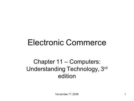 Electronic Commerce Chapter 11 – Computers: Understanding Technology, 3 rd edition 1November 17, 2008.