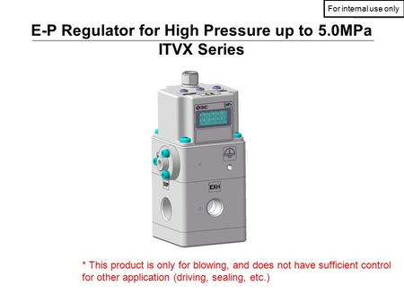 社内資料社内資料 E-P Regulator for High Pressure up to 5.0MPa ITVX Series * This product is only for blowing, and does not have sufficient control for other application.