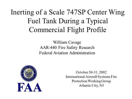October 30-31, 2002 International Aircraft Systems Fire Protection Working Group Atlantic City, NJ Inerting of a Scale 747SP Center Wing Fuel Tank During.