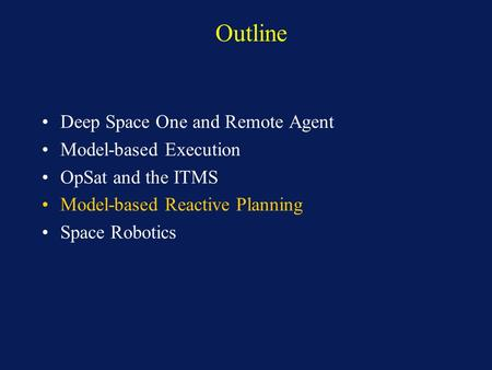 Outline Deep Space One and Remote Agent Model-based Execution OpSat and the ITMS Model-based Reactive Planning Space Robotics.