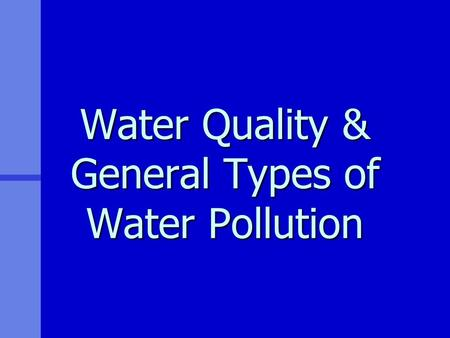 <strong>Water</strong> <strong>Quality</strong> & General Types of <strong>Water</strong> Pollution.