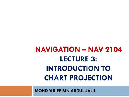 NAVIGATION – NAV 2104 LECTURE 3: INTRODUCTION TO CHART PROJECTION MOHD 'ARIFF BIN ABDUL JALIL.