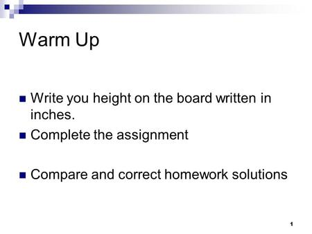 Warm Up Write you height on the board written in inches. Complete the assignment Compare and correct homework solutions 1.