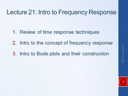 Lecture 21: Intro to Frequency Response 1.Review of time response techniques 2.Intro to the concept of frequency response 3.Intro to Bode plots and their.