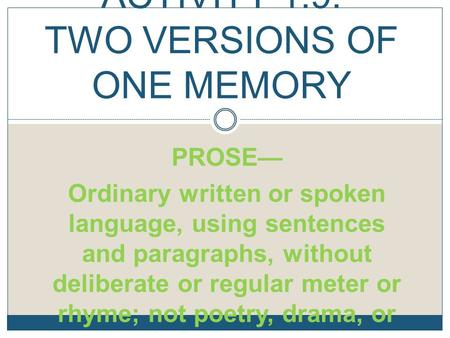 PROSE— Ordinary written or spoken language, using sentences and paragraphs, without deliberate or regular meter or rhyme; not poetry, drama, or song ACTIVITY.